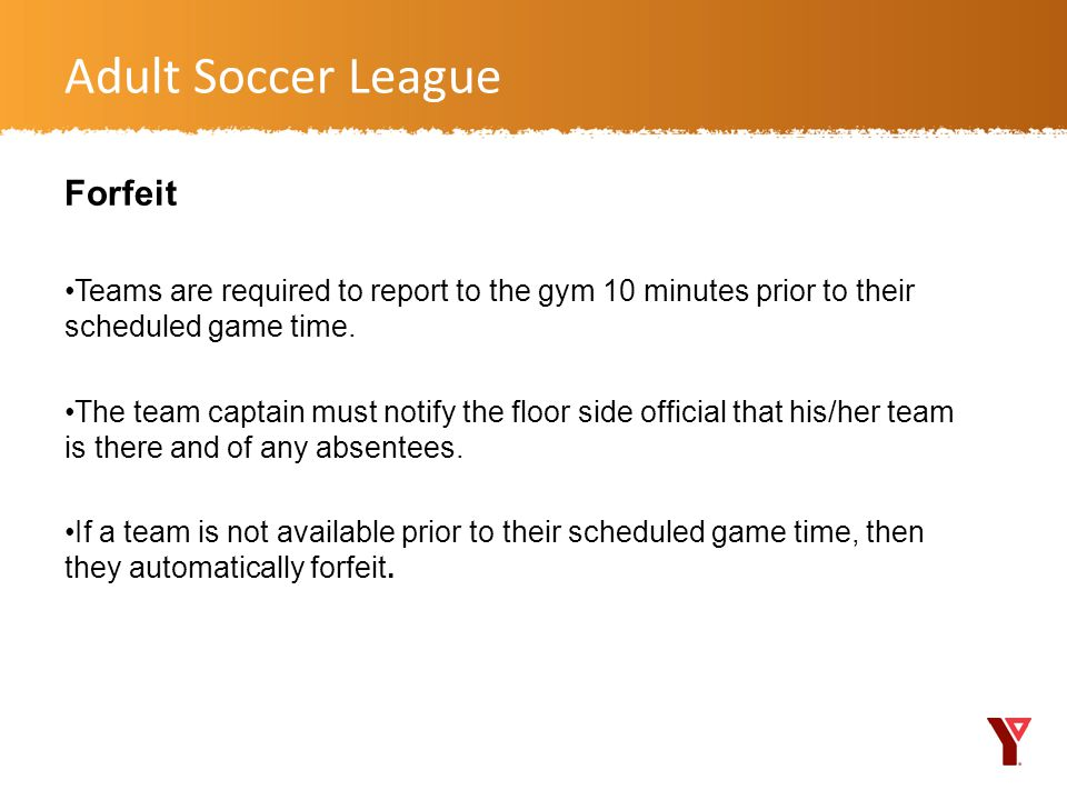 Forfeit Teams are required to report to the gym 10 minutes prior to their scheduled game time.