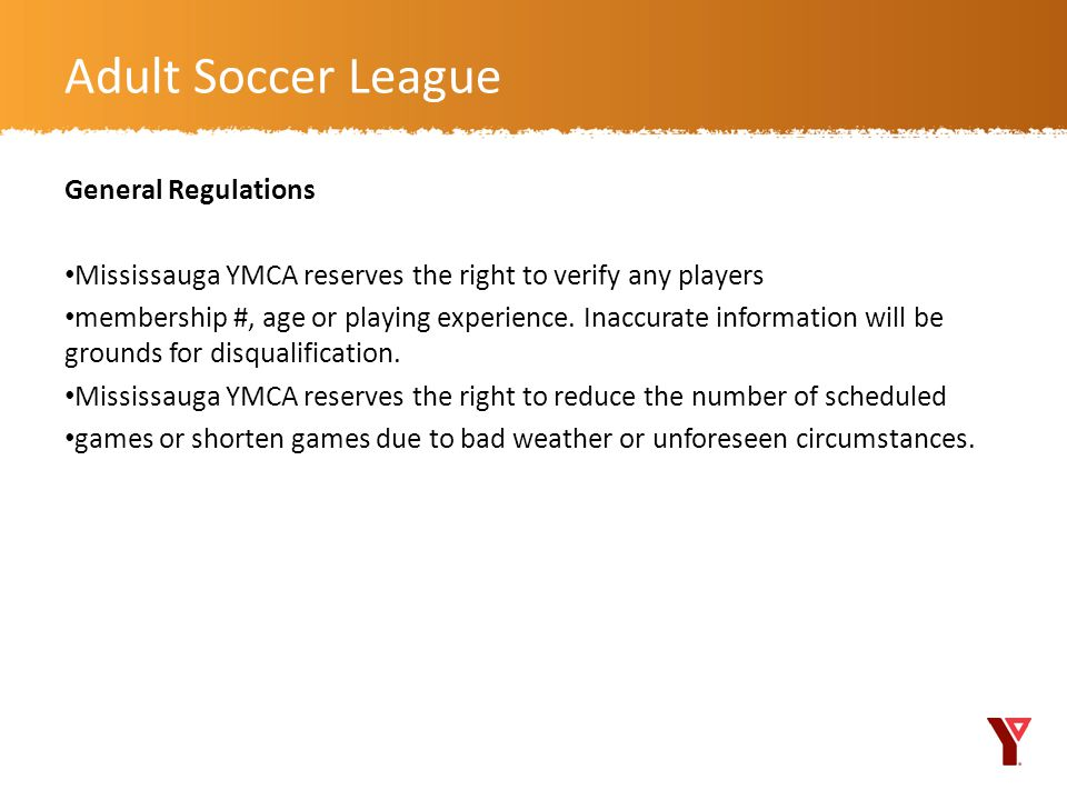General Regulations Mississauga YMCA reserves the right to verify any players membership #, age or playing experience.