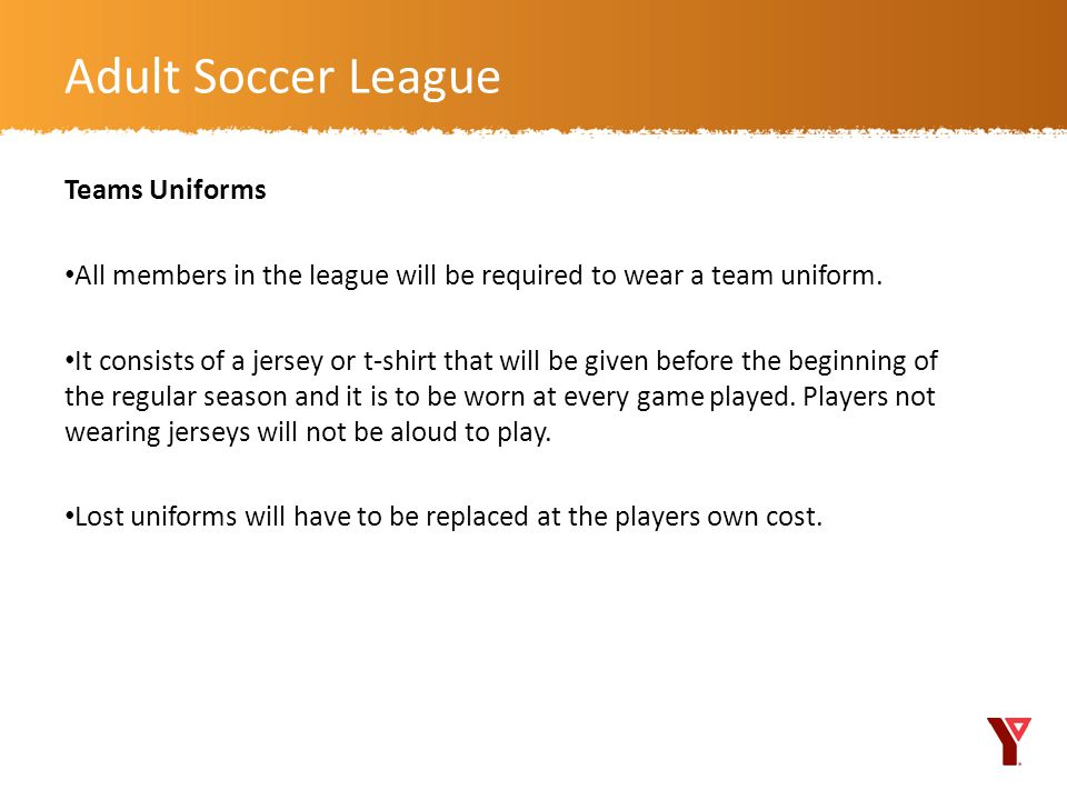 Teams Uniforms All members in the league will be required to wear a team uniform.