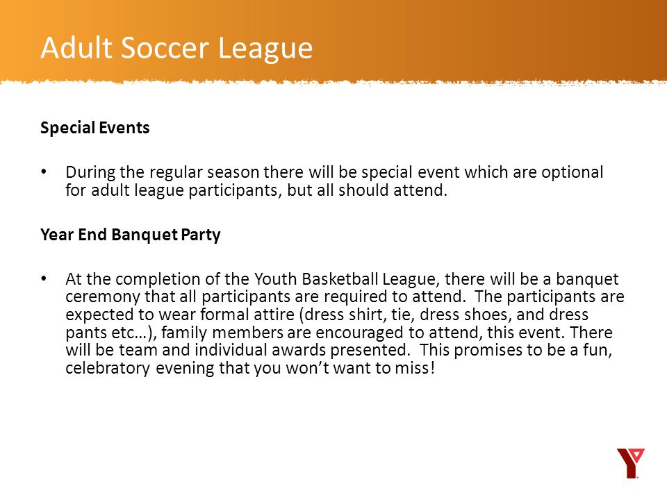 Special Events During the regular season there will be special event which are optional for adult league participants, but all should attend.
