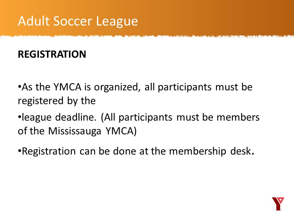 REGISTRATION As the YMCA is organized, all participants must be registered by the league deadline.