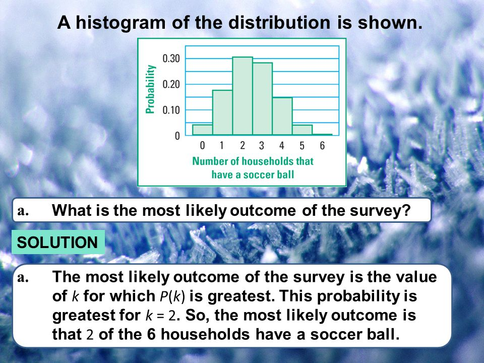 A histogram of the distribution is shown. a. What is the most likely outcome of the survey? SOLUTION a. The most likely outcome of the survey is the v