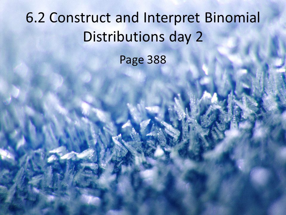 6.2 Construct and Interpret Binomial Distributions day 2 Page 388