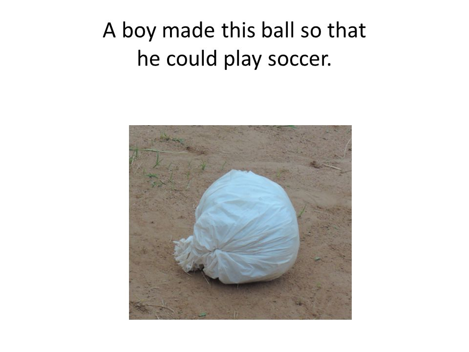 A boy made this ball so that he could play soccer.