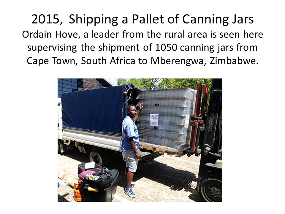 2015, Shipping a Pallet of Canning Jars Ordain Hove, a leader from the rural area is seen here supervising the shipment of 1050 canning jars from Cape Town, South Africa to Mberengwa, Zimbabwe.