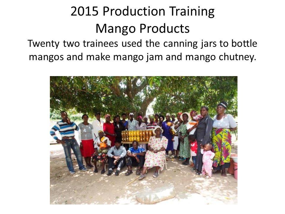 2015 Production Training Mango Products Twenty two trainees used the canning jars to bottle mangos and make mango jam and mango chutney.
