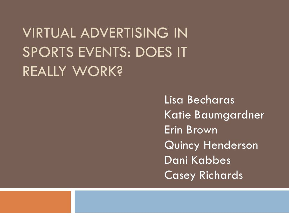 VIRTUAL ADVERTISING IN SPORTS EVENTS: DOES IT REALLY WORK? Lisa Becharas Katie Baumgardner Erin Brown Quincy Henderson Dani Kabbes Casey Richards