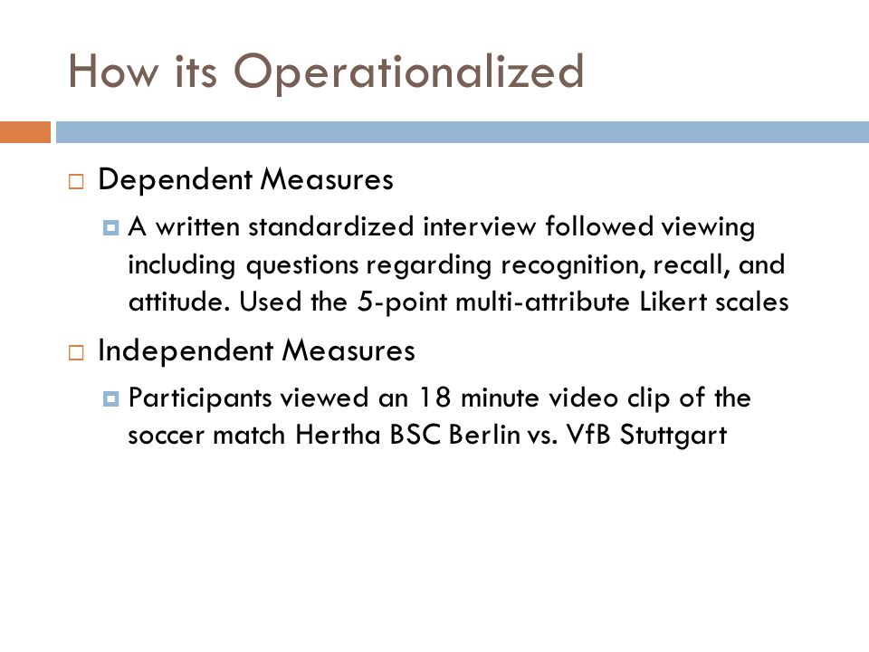 How its Operationalized  Dependent Measures  A written standardized interview followed viewing including questions regarding recognition, recall, and attitude.