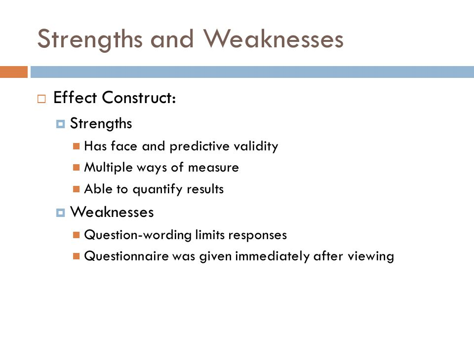 Strengths and Weaknesses  Effect Construct:  Strengths Has face and predictive validity Multiple ways of measure Able to quantify results  Weakness