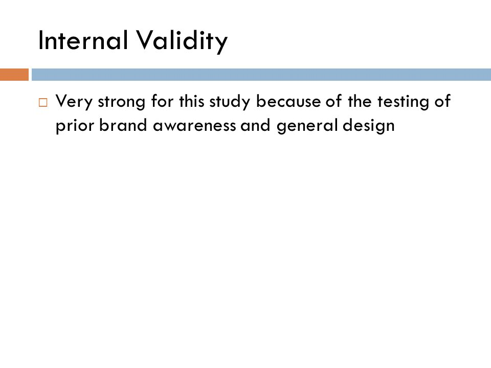 Internal Validity  Very strong for this study because of the testing of prior brand awareness and general design