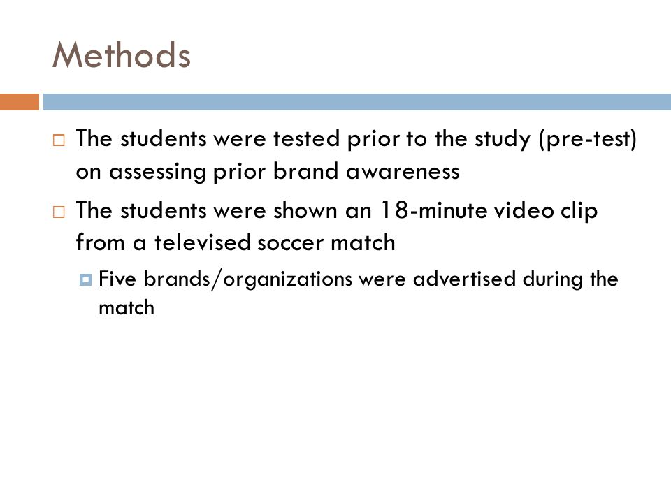 Methods  The students were tested prior to the study (pre-test) on assessing prior brand awareness  The students were shown an 18-minute video clip from a televised soccer match  Five brands/organizations were advertised during the match