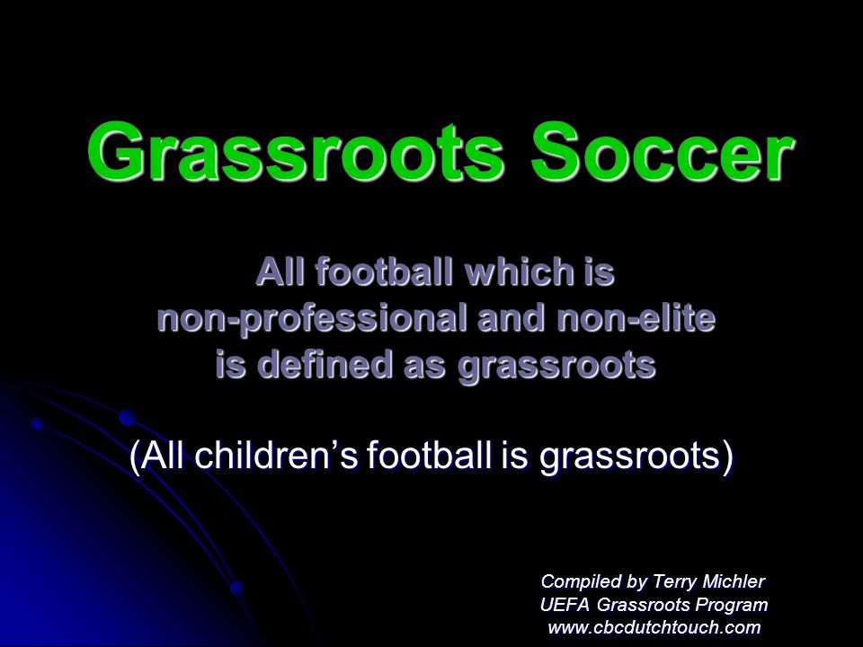 Grassroots Soccer All football which is non-professional and non-elite is defined as grassroots (All children's football is grassroots) (All children's football is grassroots) Compiled by Terry Michler Compiled by Terry Michler UEFA Grassroots Program UEFA Grassroots Program www.cbcdutchtouch.com www.cbcdutchtouch.com