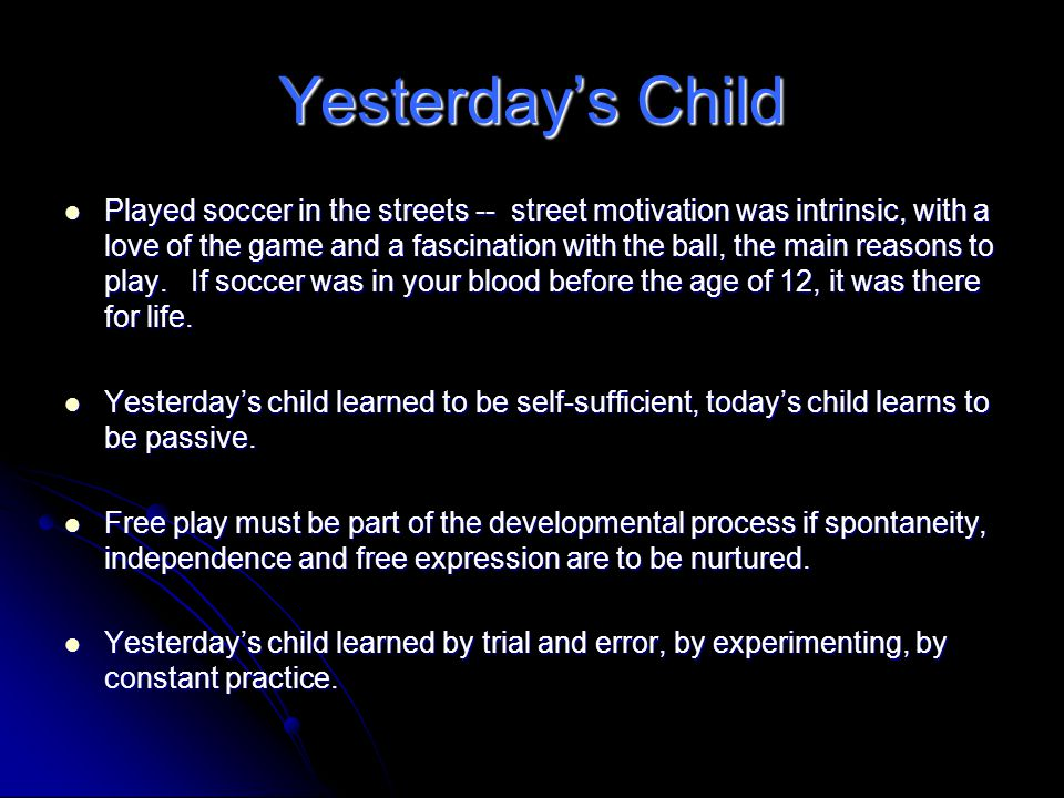Yesterday's Child Played soccer in the streets -- street motivation was intrinsic, with a love of the game and a fascination with the ball, the main reasons to play.