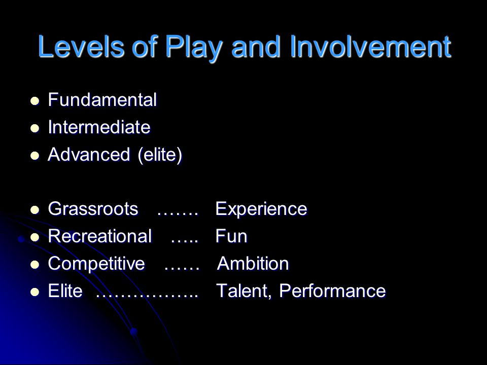 Levels of Play and Involvement Fundamental Fundamental Intermediate Intermediate Advanced (elite) Advanced (elite) Grassroots …….