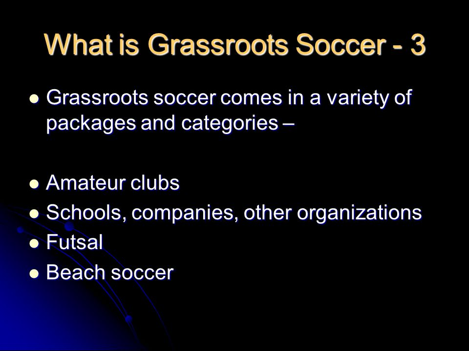 What is Grassroots Soccer - 3 Grassroots soccer comes in a variety of packages and categories – Grassroots soccer comes in a variety of packages and categories – Amateur clubs Amateur clubs Schools, companies, other organizations Schools, companies, other organizations Futsal Futsal Beach soccer Beach soccer