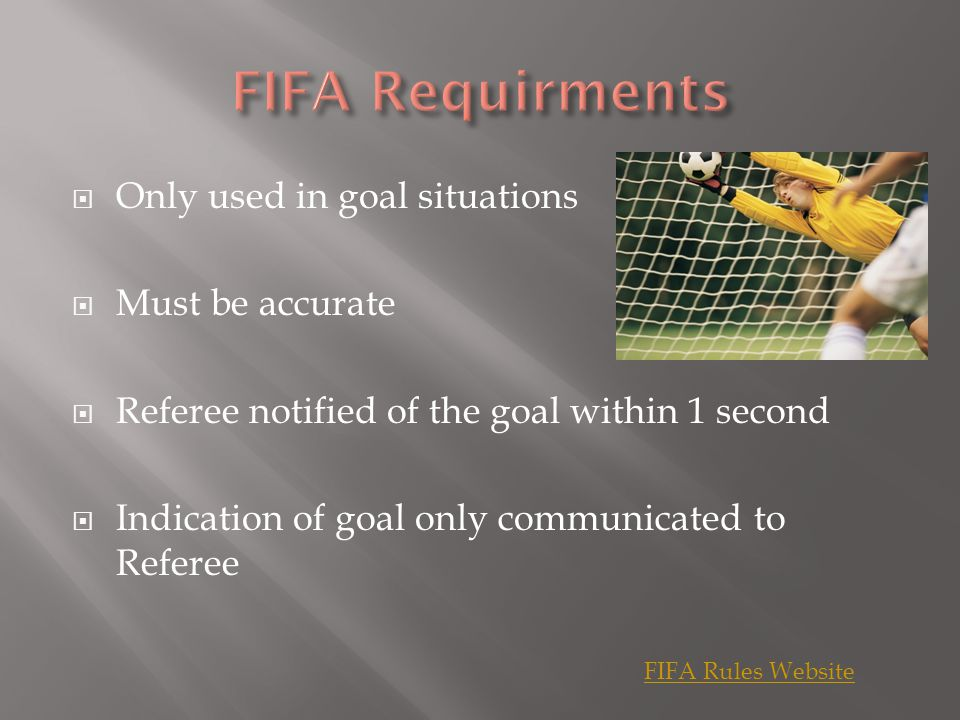  Only used in goal situations  Must be accurate  Referee notified of the goal within 1 second  Indication of goal only communicated to Referee FIFA Rules Website