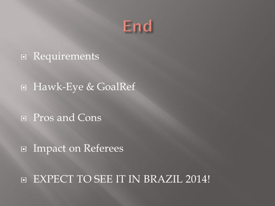  Requirements  Hawk-Eye & GoalRef  Pros and Cons  Impact on Referees  EXPECT TO SEE IT IN BRAZIL 2014!