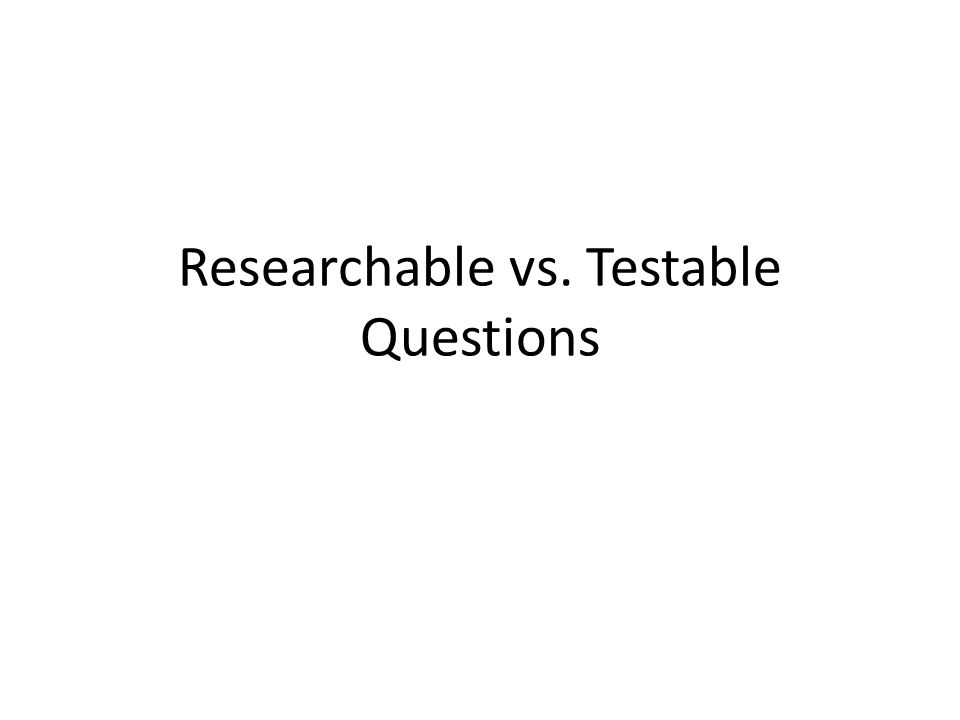 Researchable vs. Testable Questions