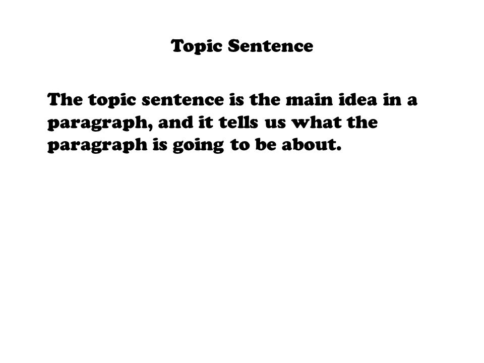 Topic Sentence The topic sentence is the main idea in a paragraph, and it tells us what the paragraph is going to be about.