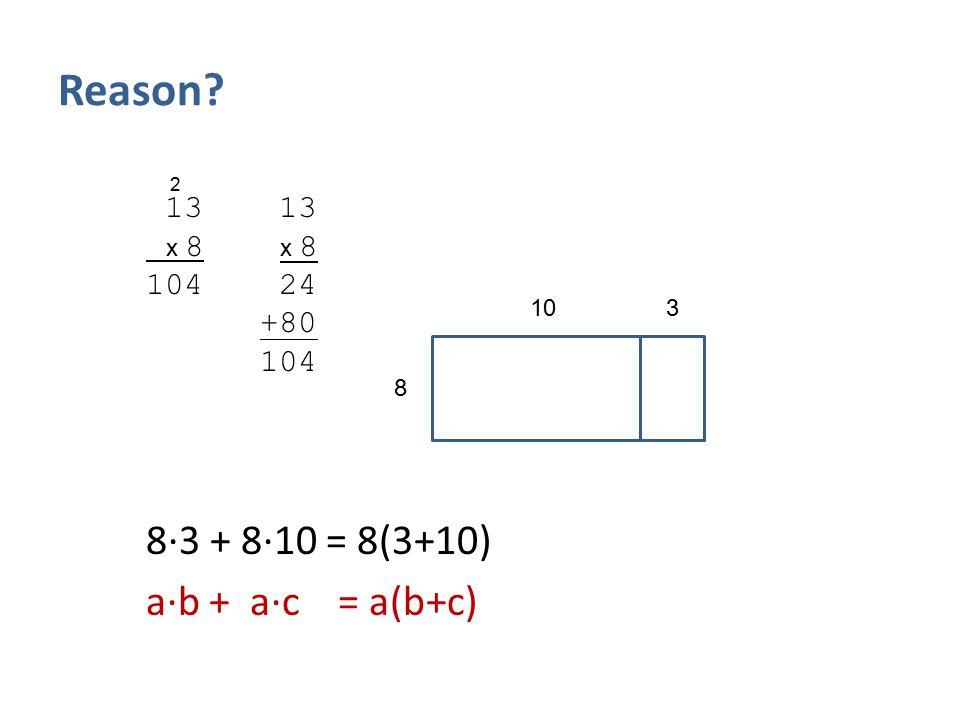 Reason? 13 13 x 8 x 8 104 24 +80 104 8∙3 + 8∙10 = 8(3+10) a∙b + a∙c = a(b+c) 8 103 2