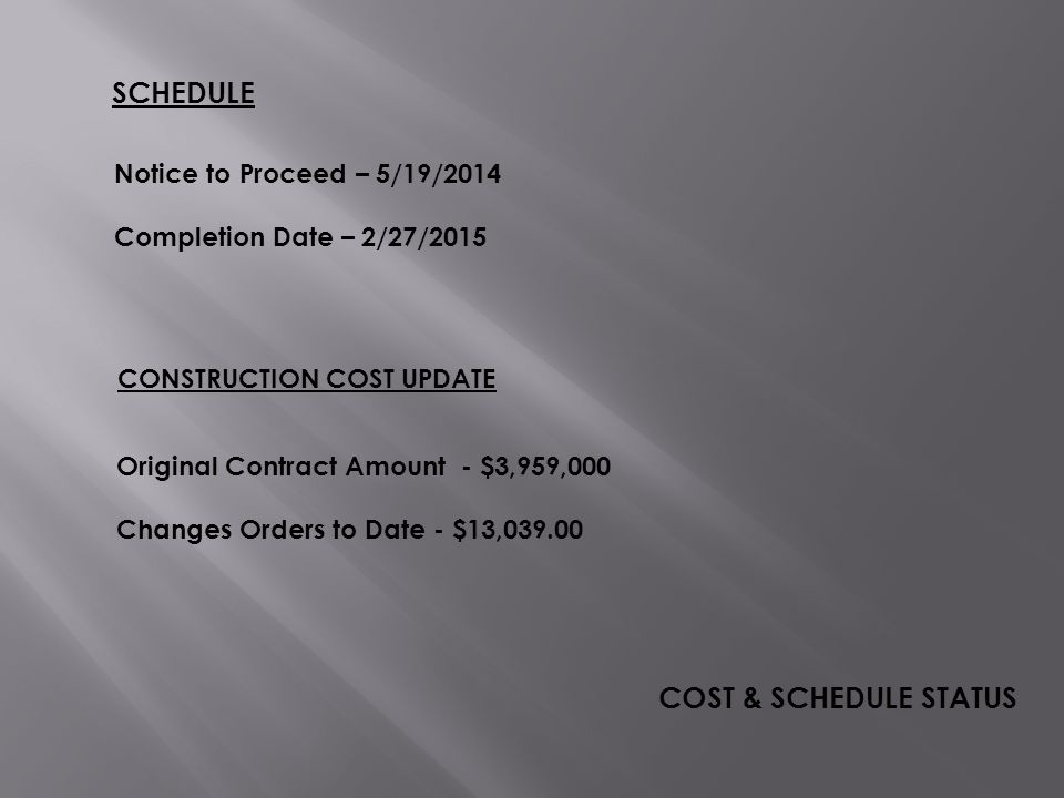 SCHEDULE COST & SCHEDULE STATUS Notice to Proceed – 5/19/2014 Completion Date – 2/27/2015 CONSTRUCTION COST UPDATE Original Contract Amount - $3,959,000 Changes Orders to Date - $13,039.00