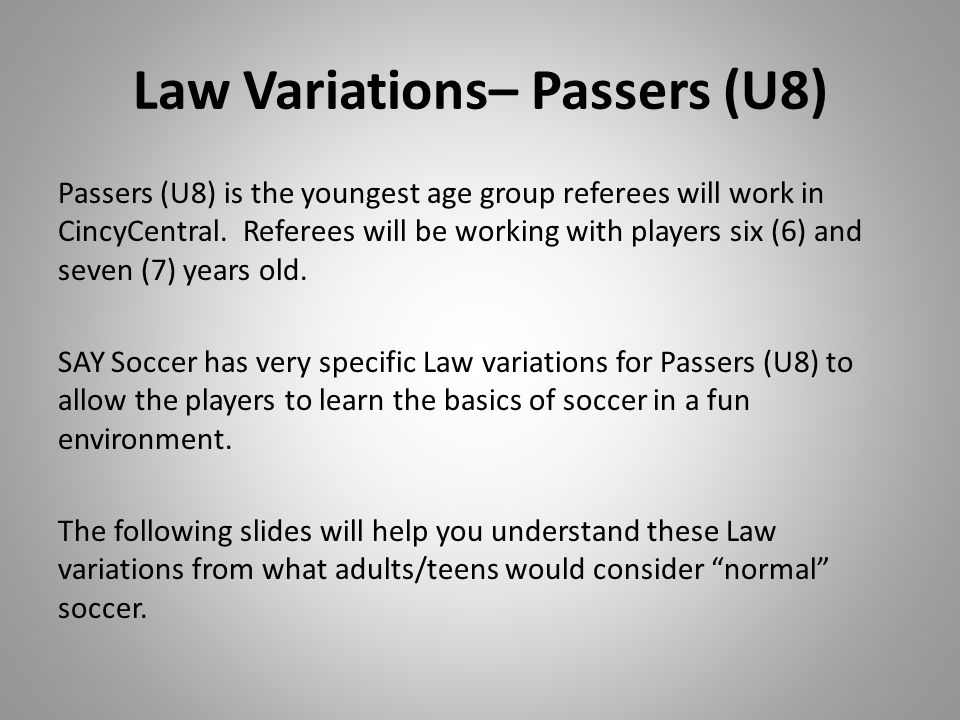 Law Variations – Passers (U8) Passers (U8) No Penalty Area – just a Goalkeeper Area 7 v 7 OR 8 v 8 (including Goalkeeper) on small age- appropriate field All fouls are Indirect Kick fouls (IFK) No Penalty Kicks (PKs) No Offsides Strikers/Kickers/USSF/High School Penalty Area and Goal Area 11 v11 on full-sized field Enforce both Direct Kick Fouls (DFK) and Indirect Kick Fouls (IFK).