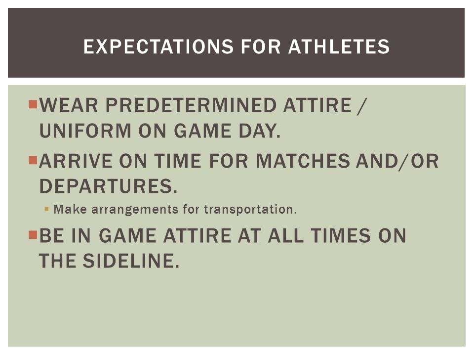  WEAR PREDETERMINED ATTIRE / UNIFORM ON GAME DAY.  ARRIVE ON TIME FOR MATCHES AND/OR DEPARTURES.  Make arrangements for transportation.  BE IN GAM