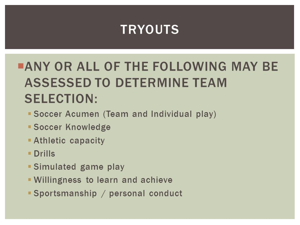  ANY OR ALL OF THE FOLLOWING MAY BE ASSESSED TO DETERMINE TEAM SELECTION:  Soccer Acumen (Team and Individual play)  Soccer Knowledge  Athletic ca