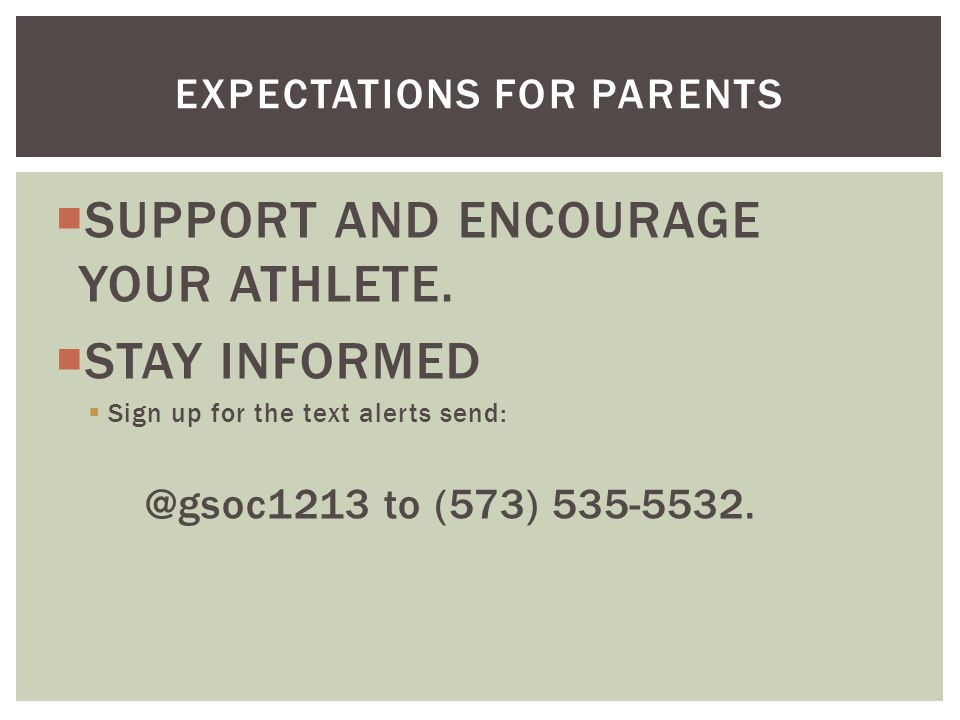  SUPPORT AND ENCOURAGE YOUR ATHLETE.  STAY INFORMED  Sign up for the text alerts send: @gsoc1213 to (573) 535-5532. EXPECTATIONS FOR PARENTS