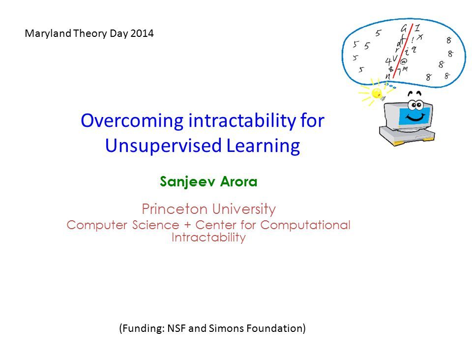 Overcoming intractability for Unsupervised Learning Sanjeev Arora Princeton University Computer Science + Center for Computational Intractability Maryland Theory Day 2014 (Funding: NSF and Simons Foundation)