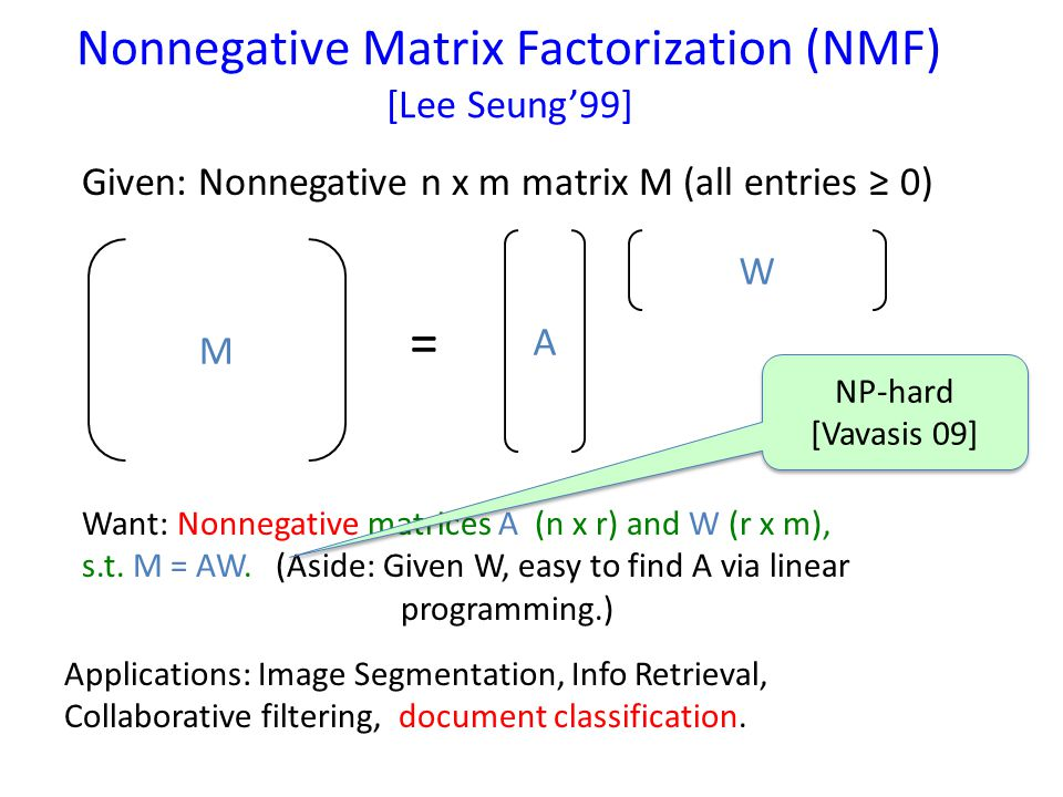 Nonnegative Matrix Factorization (NMF) [Lee Seung'99] M A W = Given: Nonnegative n x m matrix M (all entries ≥ 0) Want: Nonnegative matrices A (n x r) and W (r x m), s.t.