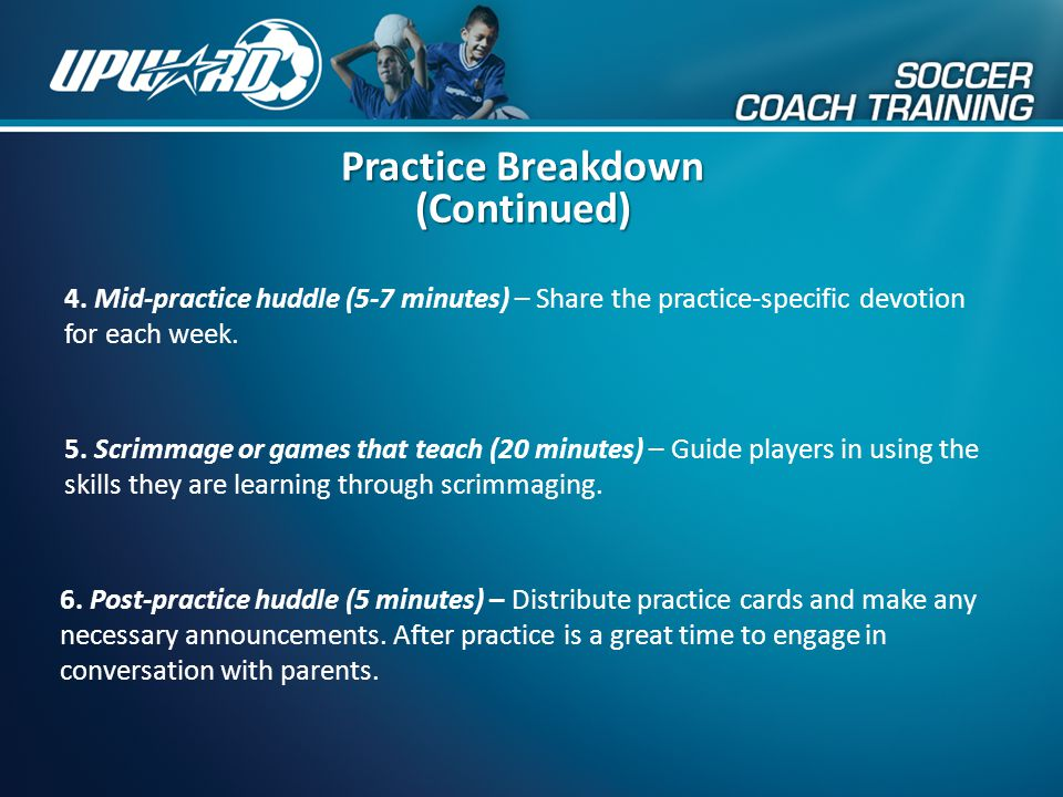 4. Mid-practice huddle (5-7 minutes) – Share the practice-specific devotion for each week. Practice Breakdown (Continued) 5. Scrimmage or games that t