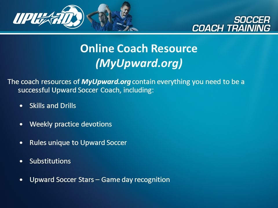 Online Coach Resource (MyUpward.org) The coach resources of MyUpward.org contain everything you need to be a successful Upward Soccer Coach, including