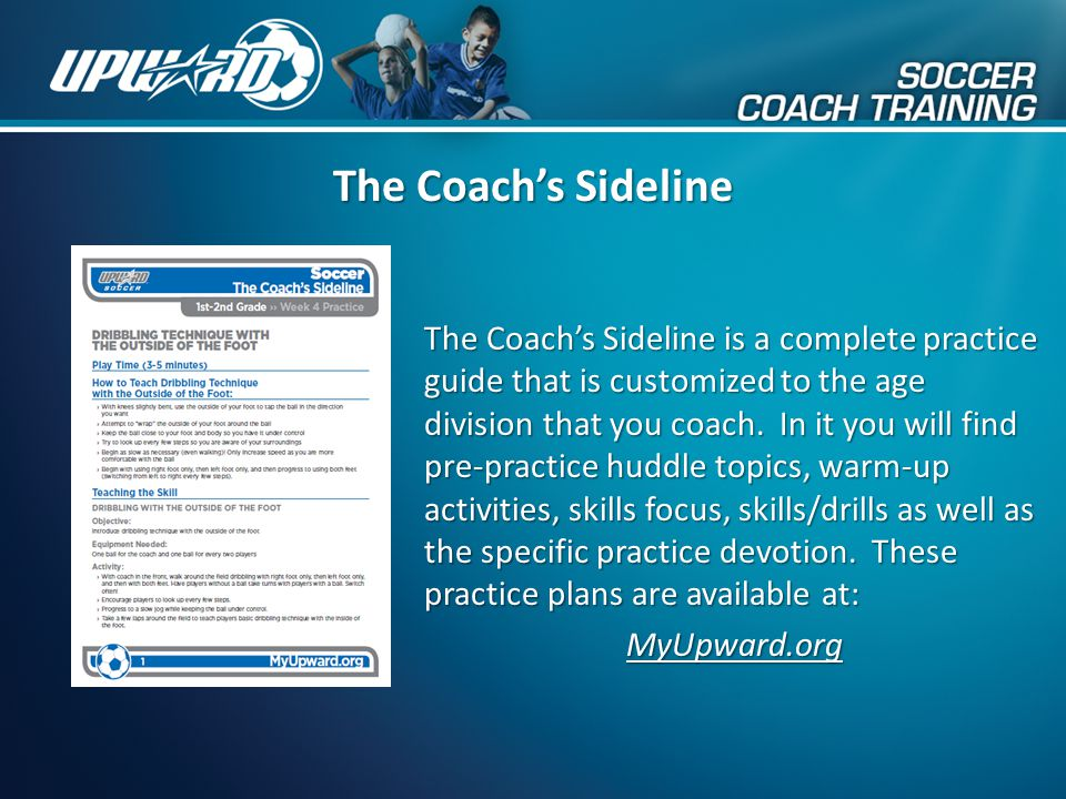 The Coach's Sideline The Coach's Sideline is a complete practice guide that is customized to the age division that you coach. In it you will find pre-