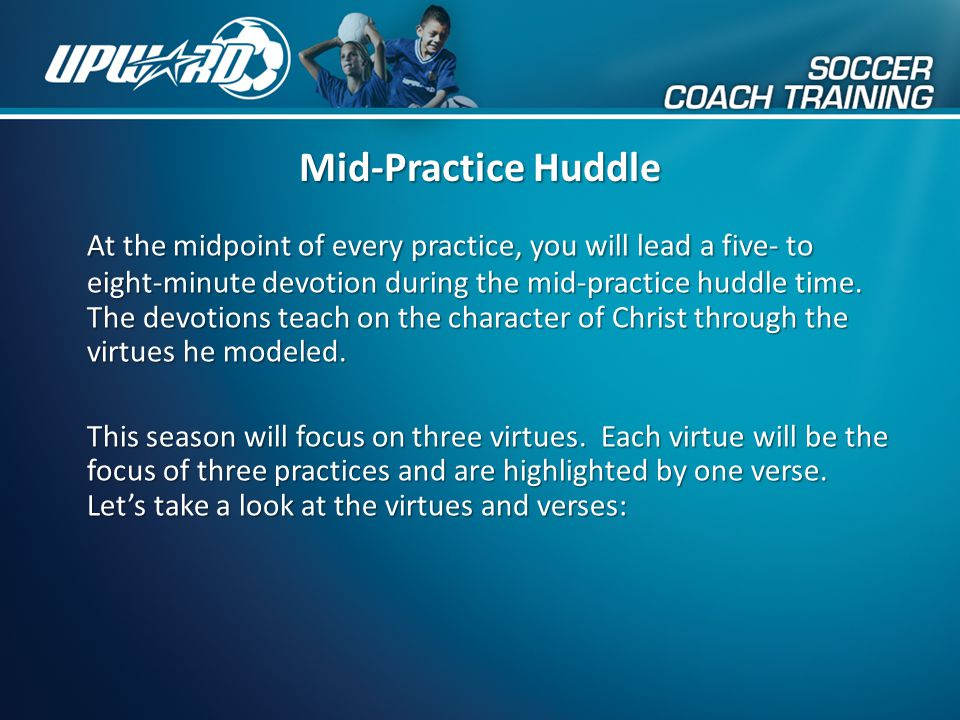 Mid-Practice Huddle At the midpoint of every practice, you will lead a five- to eight-minute devotion during the mid-practice huddle time. The devotio