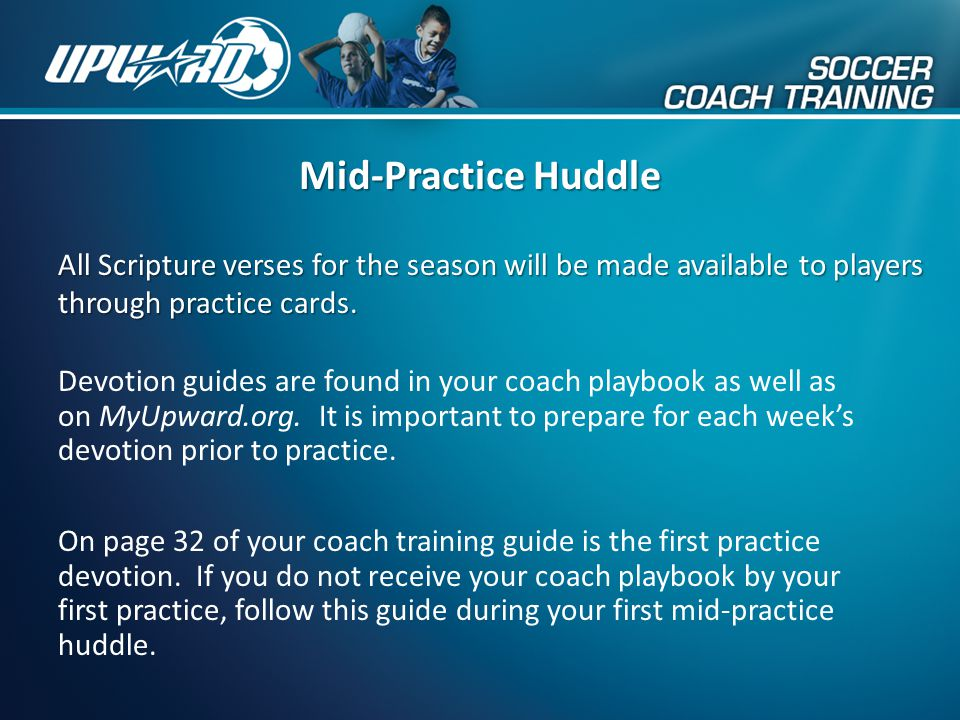 Devotion guides are found in your coach playbook as well as on MyUpward.org. It is important to prepare for each week's devotion prior to practice. Mi