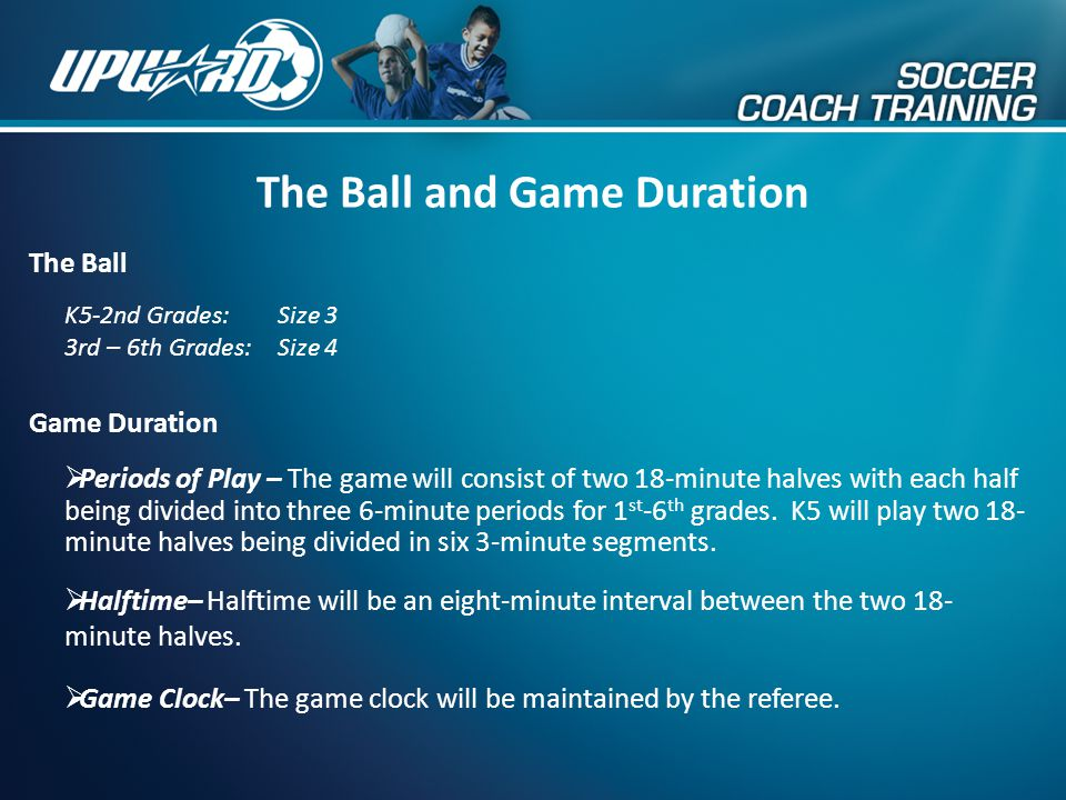 The Ball and Game Duration K5-2nd Grades: Size 3 3rd – 6th Grades: Size 4 The Ball Game Duration  Periods of Play – The game will consist of two 18-m