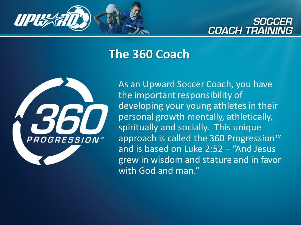 The 360 Coach As an Upward Soccer Coach, you have the important responsibility of developing your young athletes in their personal growth mentally, at