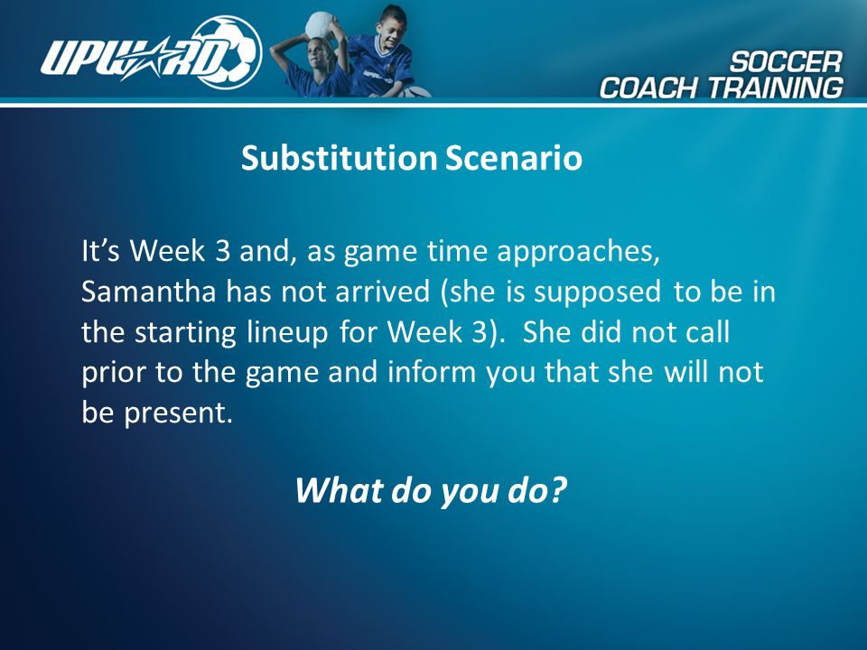 Substitution Scenario It's Week 3 and, as game time approaches, Samantha has not arrived (she is supposed to be in the starting lineup for Week 3). Sh