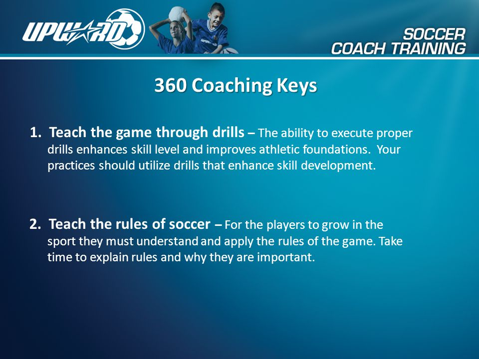 360 Coaching Keys 2. Teach the rules of soccer – For the players to grow in the sport they must understand and apply the rules of the game. Take time