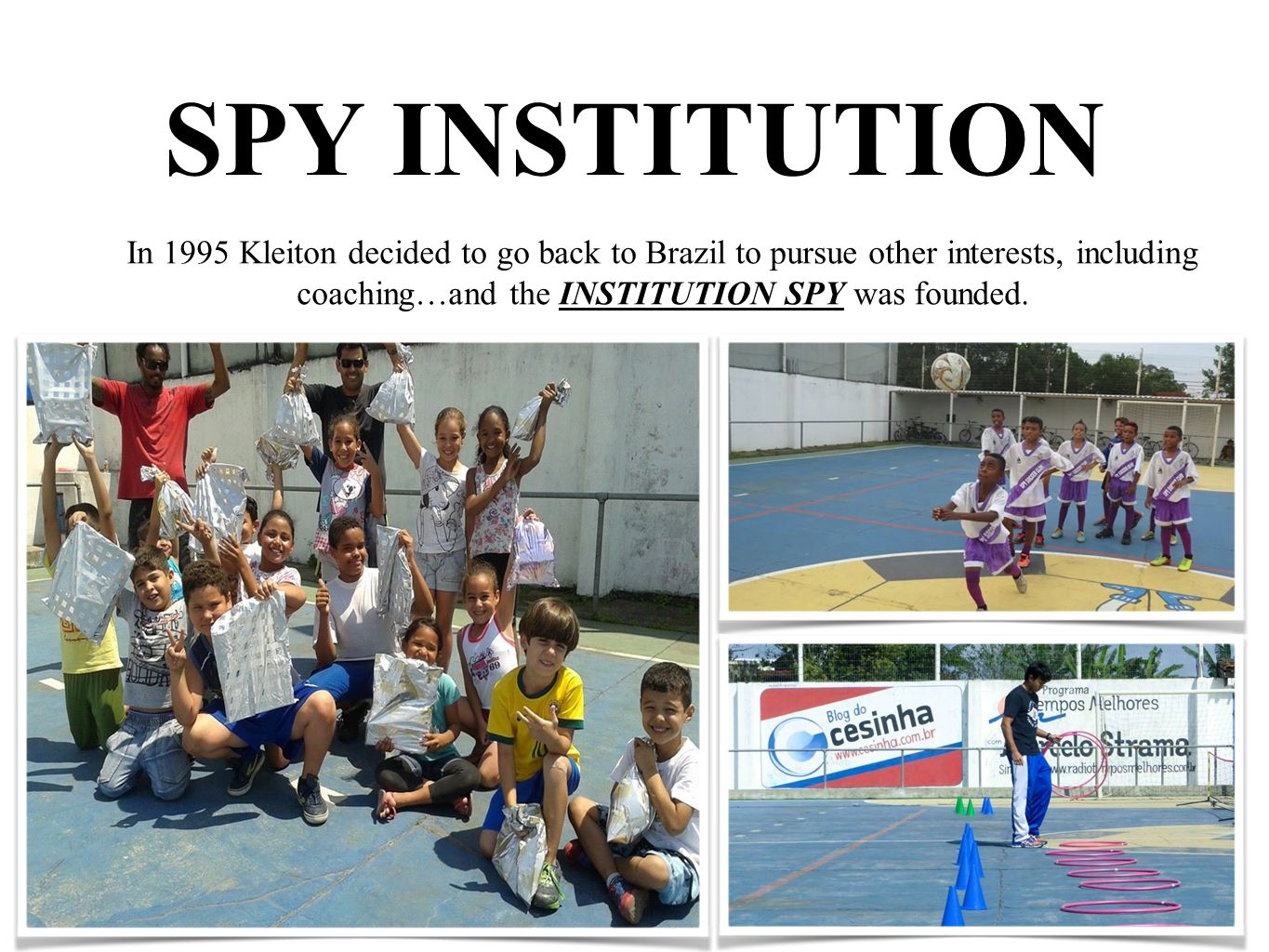SPY INSTITUTION In 1995 Kleiton decided to go back to Brazil to pursue other interests, including coaching…and the INSTITUTION SPY was founded.
