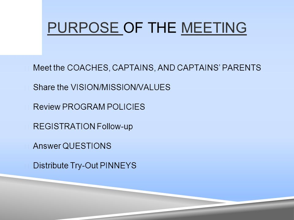 PURPOSE PURPOSE OF THE MEETINGMEETING  Meet the COACHES, CAPTAINS, AND CAPTAINS' PARENTS  Share the VISION/MISSION/VALUES  Review PROGRAM POLICIES