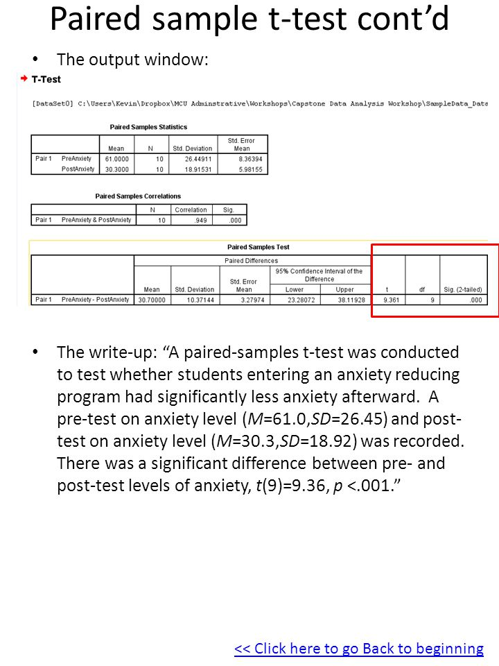 Paired sample t-test cont'd The output window: The write-up: A paired-samples t-test was conducted to test whether students entering an anxiety reducing program had significantly less anxiety afterward.
