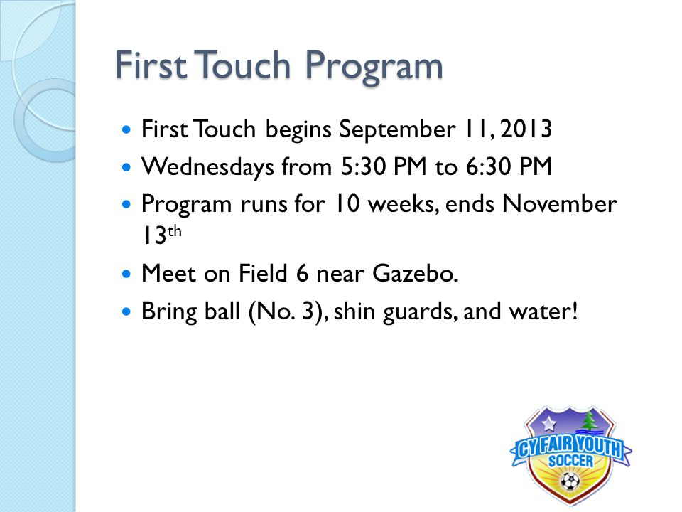 First Touch Program First Touch begins September 11, 2013 Wednesdays from 5:30 PM to 6:30 PM Program runs for 10 weeks, ends November 13 th Meet on Fi