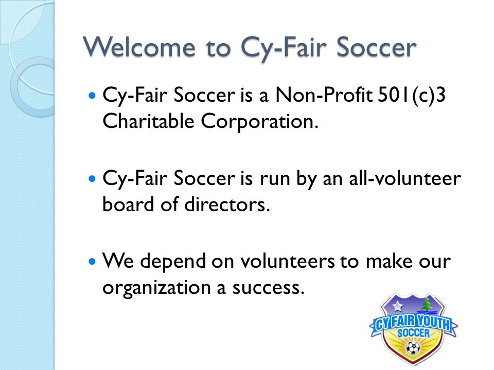 Welcome to Cy-Fair Soccer Cy-Fair Soccer is a Non-Profit 501(c)3 Charitable Corporation. Cy-Fair Soccer is run by an all-volunteer board of directors.