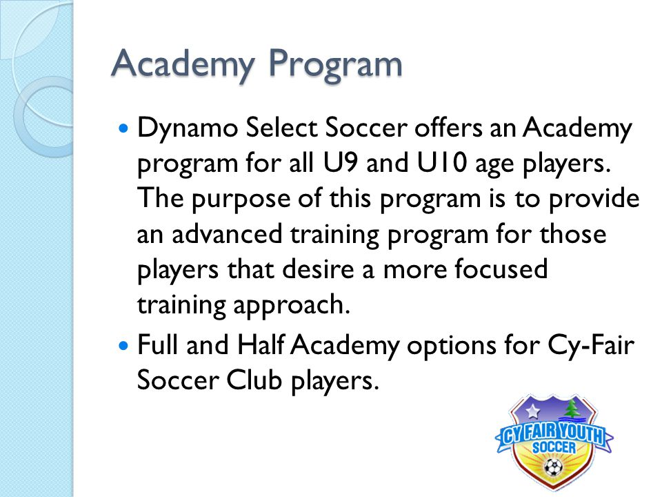 Academy Program Dynamo Select Soccer offers an Academy program for all U9 and U10 age players. The purpose of this program is to provide an advanced t
