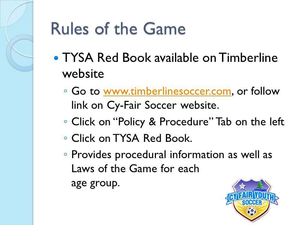 Rules of the Game TYSA Red Book available on Timberline website ◦ Go to www.timberlinesoccer.com, or follow link on Cy-Fair Soccer website.www.timberl