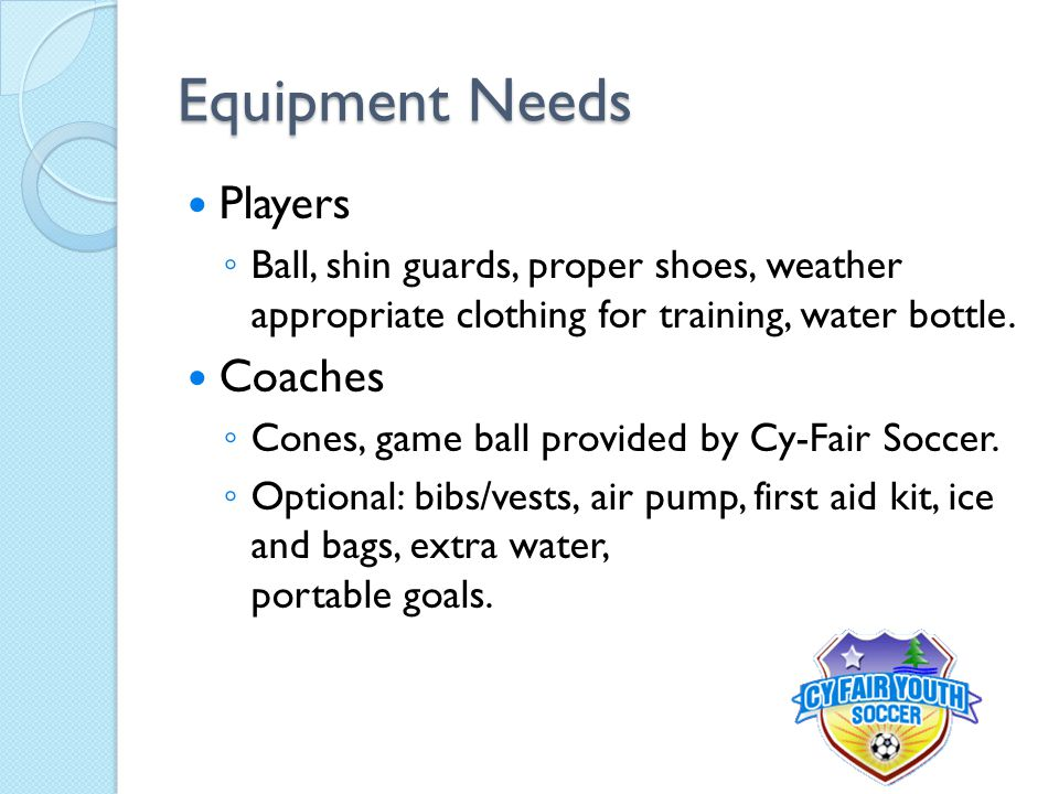 Equipment Needs Players ◦ Ball, shin guards, proper shoes, weather appropriate clothing for training, water bottle. Coaches ◦ Cones, game ball provide