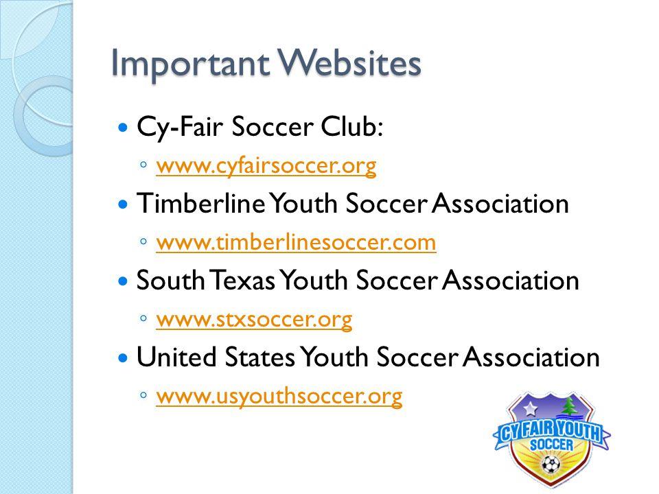Important Websites Cy-Fair Soccer Club: ◦ www.cyfairsoccer.org www.cyfairsoccer.org Timberline Youth Soccer Association ◦ www.timberlinesoccer.com www.timberlinesoccer.com South Texas Youth Soccer Association ◦ www.stxsoccer.org www.stxsoccer.org United States Youth Soccer Association ◦ www.usyouthsoccer.org www.usyouthsoccer.org