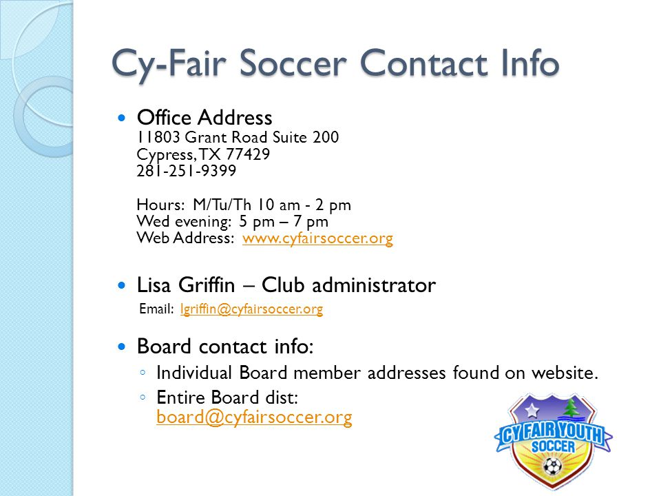 Cy-Fair Soccer Contact Info Office Address 11803 Grant Road Suite 200 Cypress, TX 77429 281-251-9399 Hours: M/Tu/Th 10 am - 2 pm Wed evening: 5 pm – 7